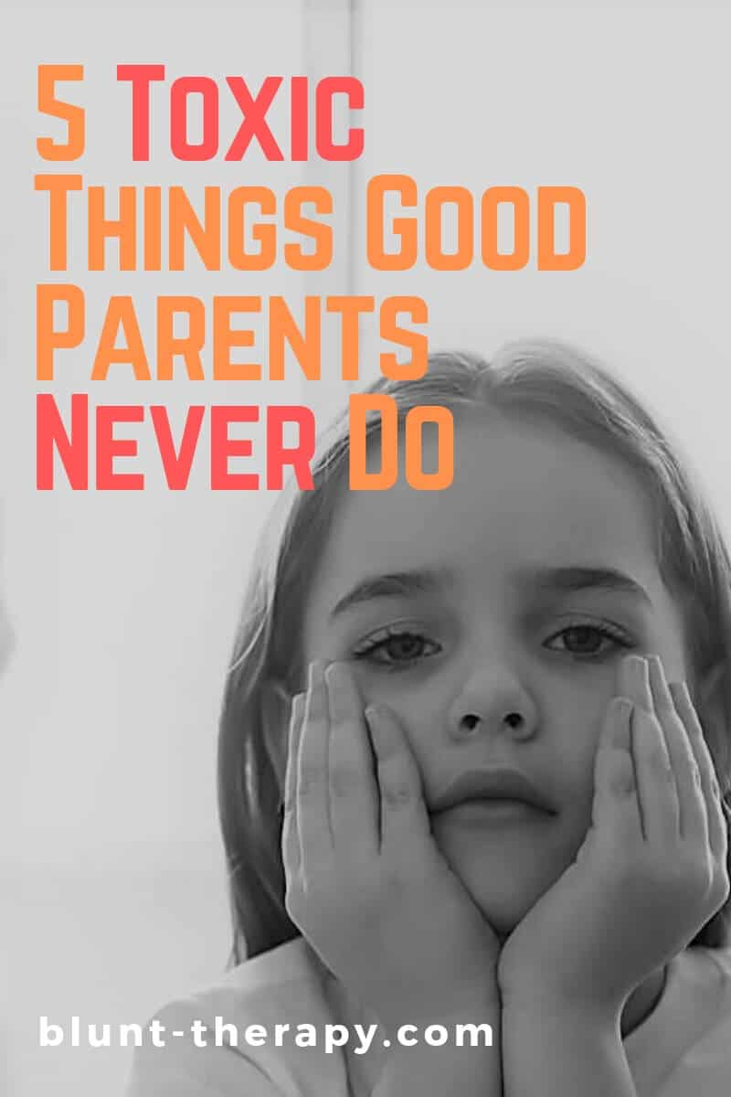 5 Toxic Things Good Parents Never Do