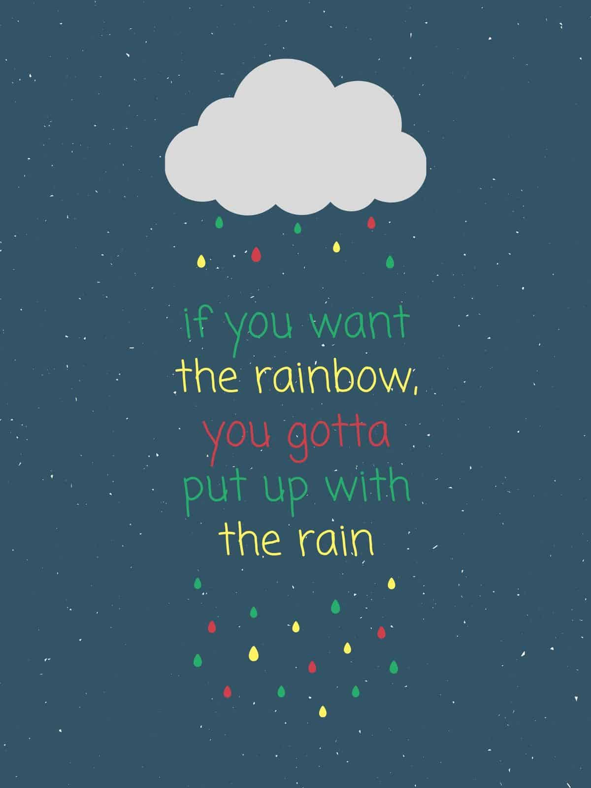 if you want the rainbow, you've got to put up with the rain