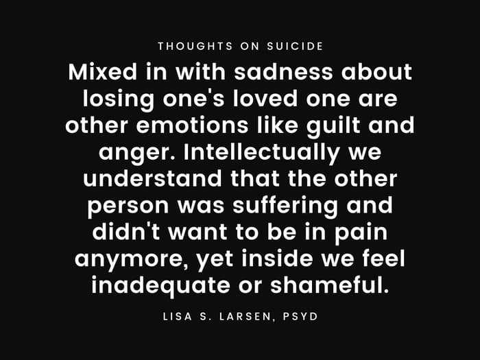 Mixed in with sadness about losing one's loved one are other emotions like guilt and anger. Intellectually we understand that the other person was suffering and didn't want to be in pain anymore, yet inside we