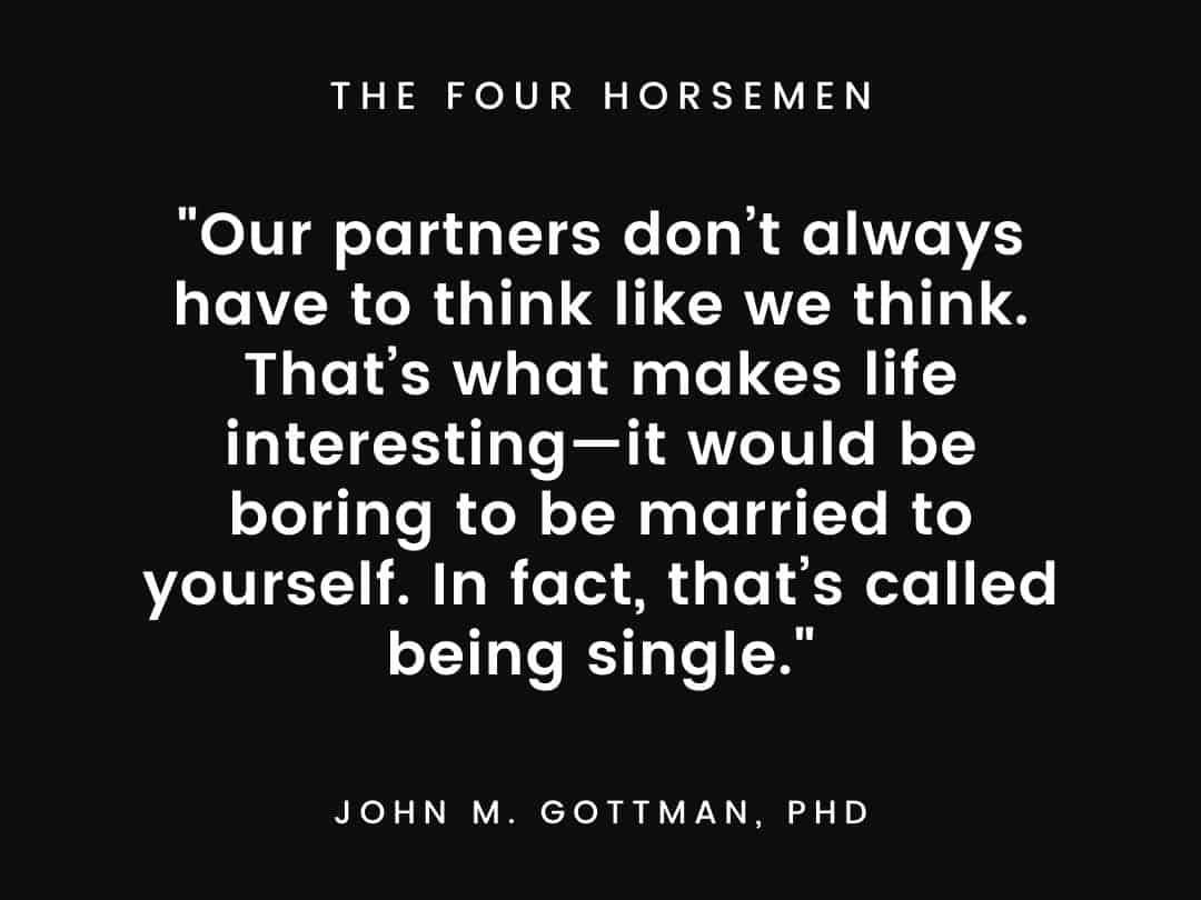 Our partners don't always have to think like we think. That's what makes life interesting—it would be boring to be married to yourself. In fact, that's called being single.