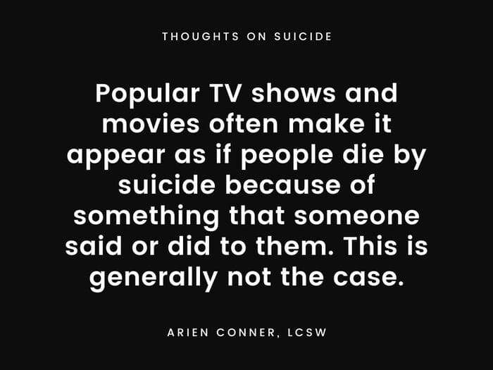 Popular TV shows and movies often make it appear as if people die by suicide because of something that someone said or did to them. This is generally not the case.