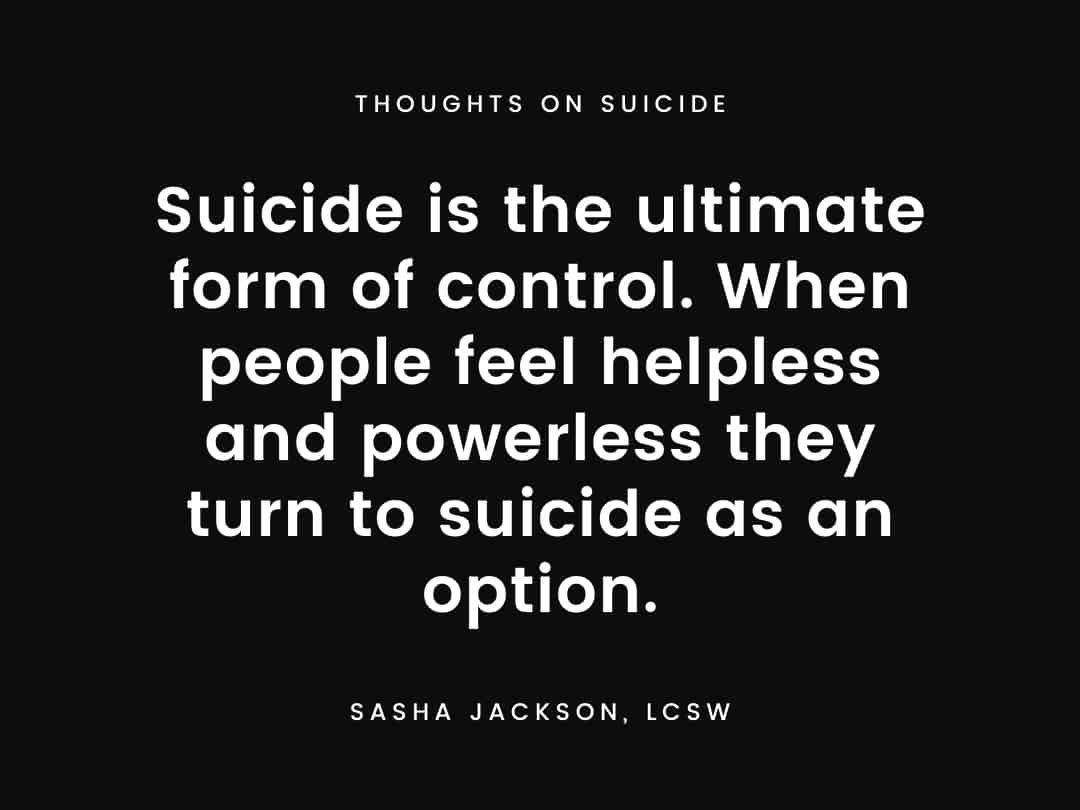Suicide is the ultimate form of control. When people feel helpless and powerless they turn to suicide as an option.